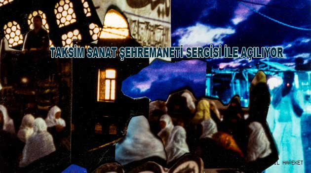 TAKSİM SANAT ŞEHREMANETİ SERGİSİ İLE AÇILIYOR