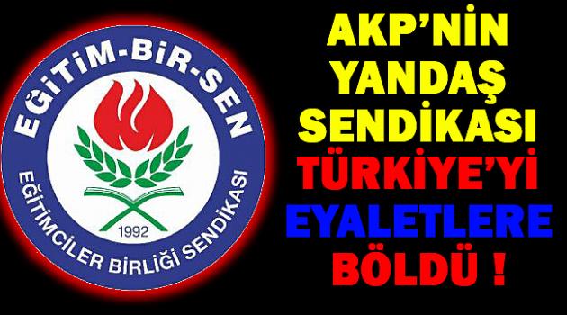 Yandaş Sendika Türkiyeyi EYALETLERE Böldü !